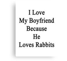 I Love My Boyfriend Because He Loves Rabbits  Canvas Print