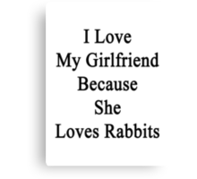 I Love My Girlfriend Because She Loves Rabbits  Canvas Print