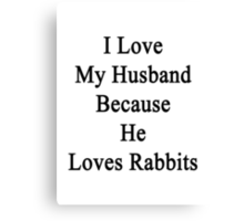 I Love My Husband Because He Loves Rabbits  Canvas Print