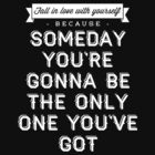 Someday You're Gonna Be The Only One You've Got by laurenschroer