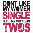 ont Like My Women Single I Like My Chicks In Twos by 1453k