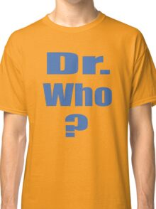Dr. Who? Classic T-Shirt