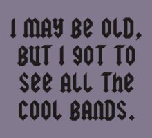 I May Be Old But I Got To See All The Cool Bands by BrightDesign