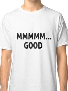 """Mmmm.. Good"" Quote Shirt Classic T-Shirt"