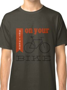 Get there on your bike Classic T-Shirt