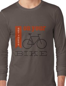 Get there on your bike Long Sleeve T-Shirt
