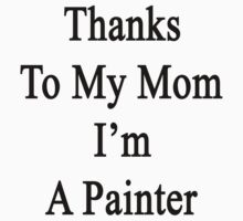 Thanks To My Mom I'm A Painter  by supernova23