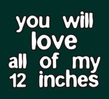 You Will Love All Of My 12 Inches by CarbonClothing