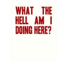 What The Hell Am I Doing Here? -Headline Art Print