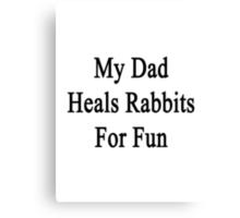 My Dad Heals Rabbits For Fun  Canvas Print