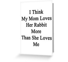I Think My Mom Loves Her Rabbit More Than She Loves Me  Greeting Card