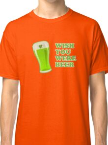Wish You Were Beer St Patricks Day Classic T-Shirt