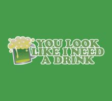 You Look Like I Need A Drink St Patricks Day by CarbonClothing