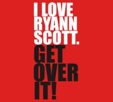 I Love Ryann Scott. Get Over It! by gloriouspurpose