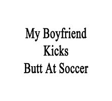 My Boyfriend Kicks Butt At Soccer  Photographic Print