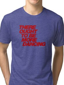 There Ought To Be More Dancing Tri-blend T-Shirt