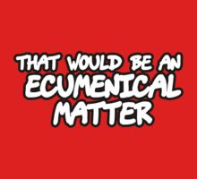 That Would Be An Ecumenical Matter Kids Clothes