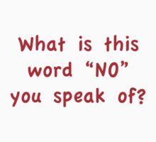 "What Is This Word ""NO"" You Speak Of? by BrightDesign"
