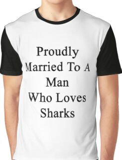 Proudly Married To A Man Who Loves Sharks  Graphic T-Shirt
