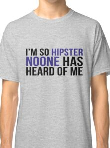 I'm so hipster noone has heard of me Classic T-Shirt