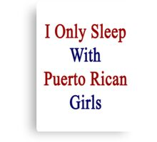 I Only Sleep With Puerto Rican Girls  Canvas Print