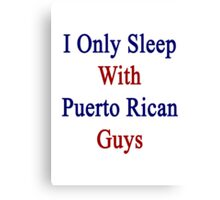 I Only Sleep With Puerto Rican Guys  Canvas Print
