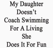 My Daughter Doesn't Coach Swimming For A Living She Does It For Fun  by supernova23
