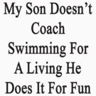 My Son Doesn't Coach Swimming For A Living He Does It For Fun  by supernova23