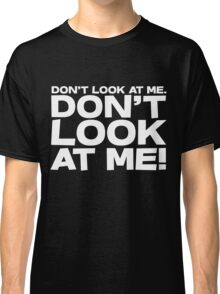 Don't look at me. Don't look at me! Classic T-Shirt