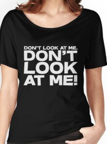 Don't look at me. Don't look at me! Women's Relaxed Fit T-Shirt