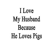I Love My Husband Because He Loves Pigs  Photographic Print