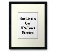 Here Lives A Guy Who Loves Hamsters  Framed Print