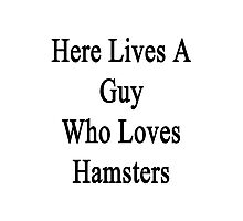 Here Lives A Guy Who Loves Hamsters  Photographic Print