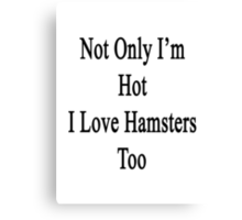 Not Only I'm Hot I Love Hamsters Too  Canvas Print