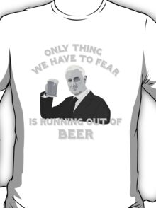 All We have to Fear is Running out of Beer T-Shirt
