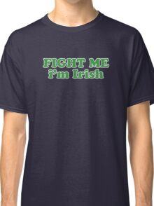 Fight Me Im Irish St Patricks Day Classic T-Shirt