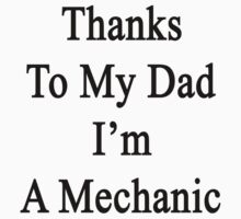 Thanks To My Dad I'm A Mechanic  by supernova23