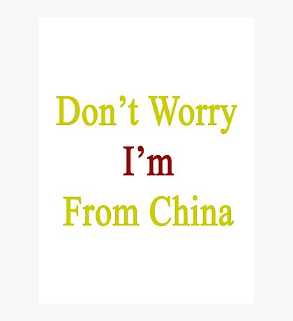 Don't Worry I'm From China  Photographic Print