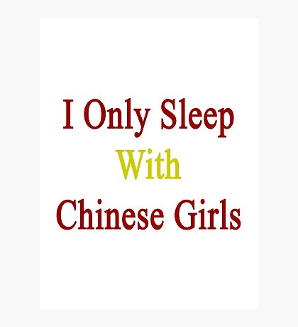 I Only Sleep With Chinese Girls  Photographic Print