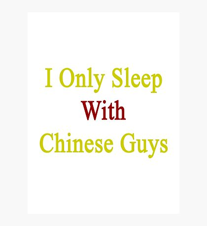 I Only Sleep With Chinese Guys  Photographic Print