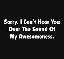 Sorry, I Can't Hear You Over The Sound Of My Awesomeness by BrightDesign