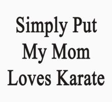 Simply Put My Mom Loves Karate  by supernova23