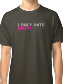 I Only Date Idiots Classic T-Shirt