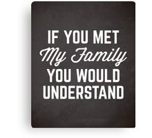 If You Met My Family Funny Quote Canvas Print