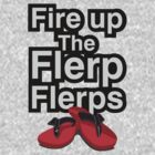 Fire up the flerp flerps  by RH-prints