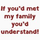 If You'd Met My Family You'd Understand! by BrightDesign
