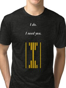 I do. I Need You. Tri-blend T-Shirt