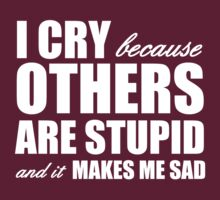I Cry Because Others Are Stupid And It Makes Me Sad by BrightDesign