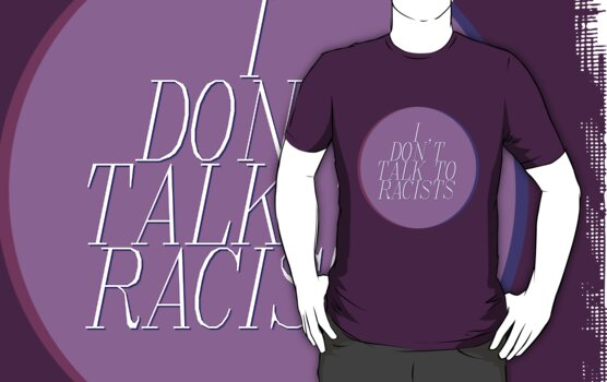 I Don't Talk To Racists (Ver. 2) by mutantrentboy
