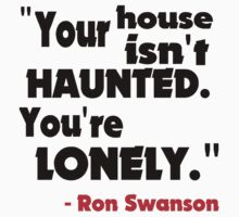 Your House Isn't Haunted - Ron Swanson by TheFinalDonut